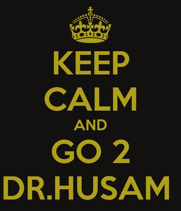 KEEP CALM AND GO 2 DR.HUSAM