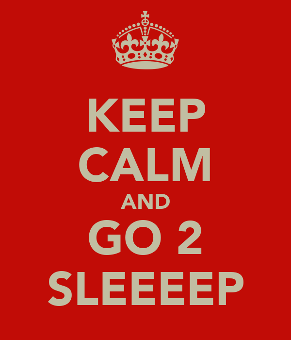KEEP CALM AND GO 2 SLEEEEP