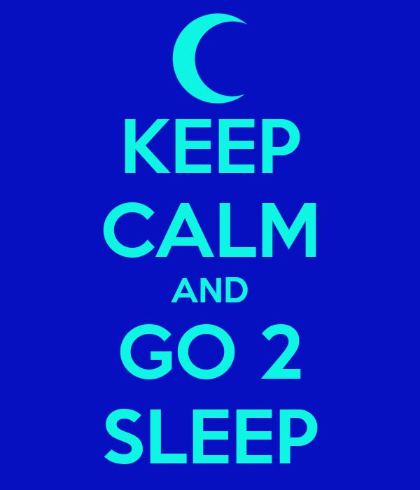 KEEP CALM AND GO 2 SLEEP