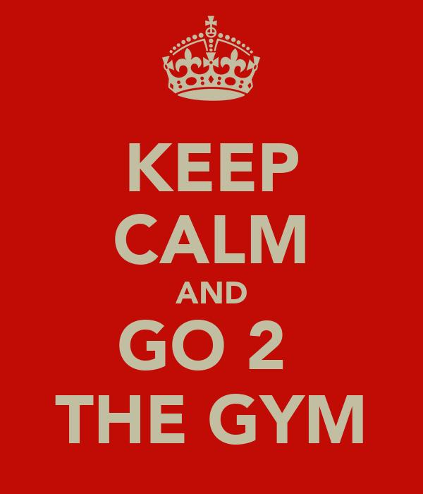KEEP CALM AND GO 2  THE GYM