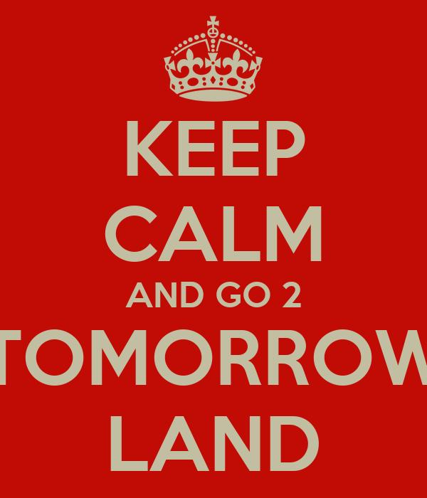 KEEP CALM AND GO 2 TOMORROW LAND