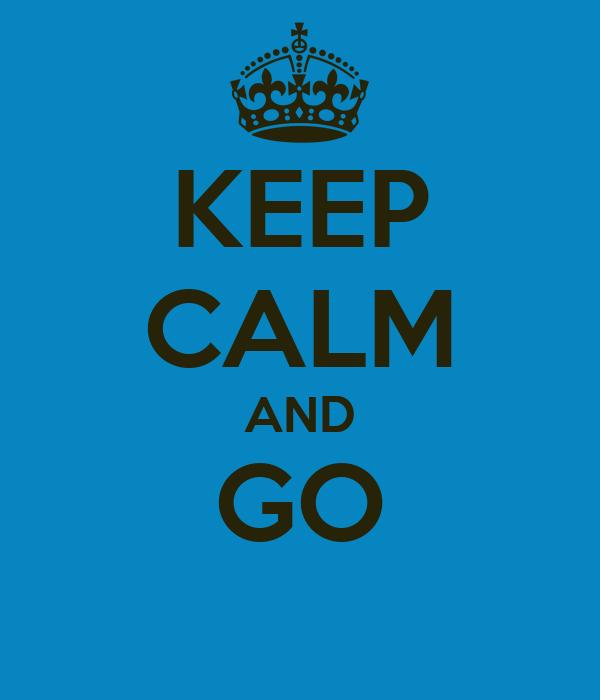 KEEP CALM AND GO