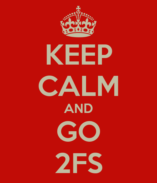 KEEP CALM AND GO 2FS