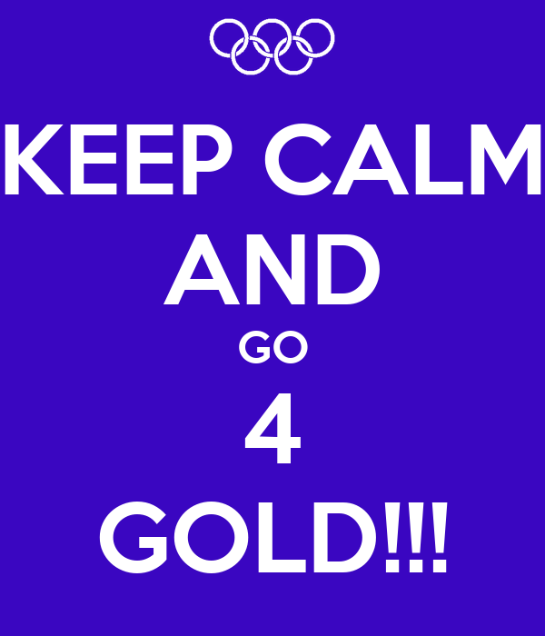 KEEP CALM AND GO 4 GOLD!!!