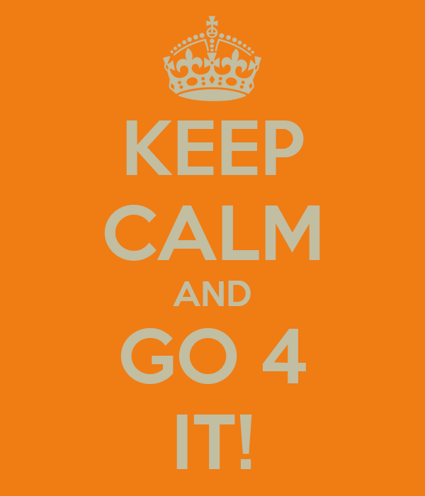 KEEP CALM AND GO 4 IT!