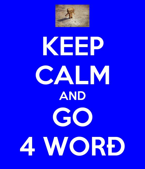 KEEP CALM AND GO 4 WORÐ