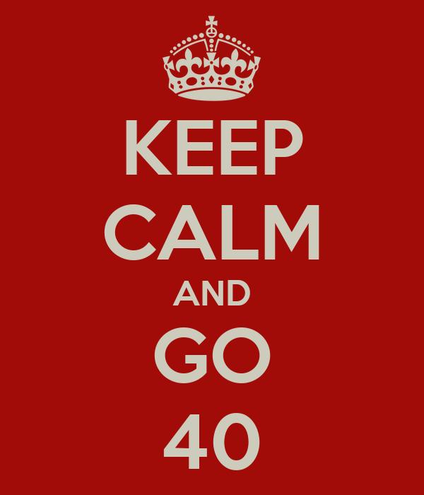 KEEP CALM AND GO 40