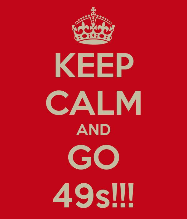 KEEP CALM AND GO 49s!!!