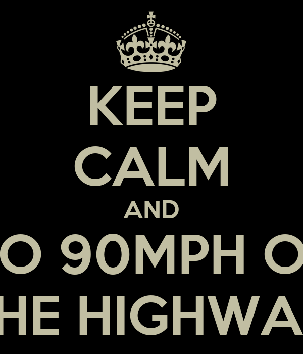 KEEP CALM AND GO 90MPH ON THE HIGHWAY