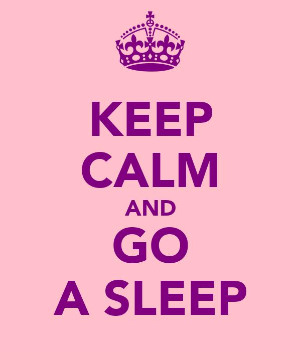 KEEP CALM AND GO A SLEEP