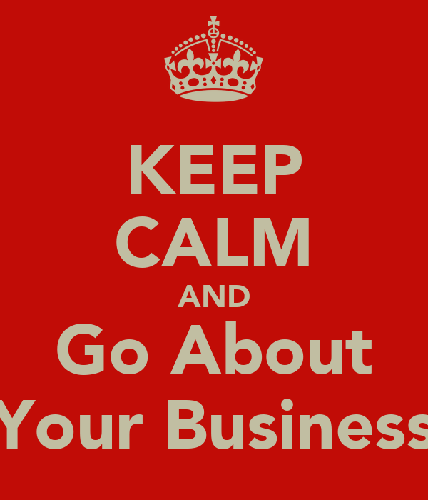 KEEP CALM AND Go About Your Business