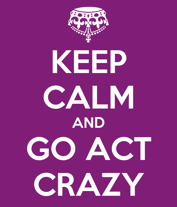 KEEP CALM AND GO ACT CRAZY