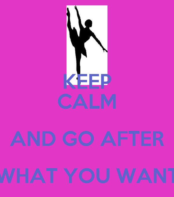 KEEP CALM AND GO AFTER WHAT YOU WANT