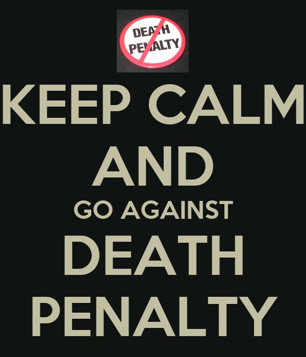 KEEP CALM AND GO AGAINST DEATH PENALTY