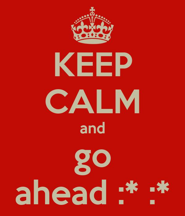 KEEP CALM and go ahead :* :*