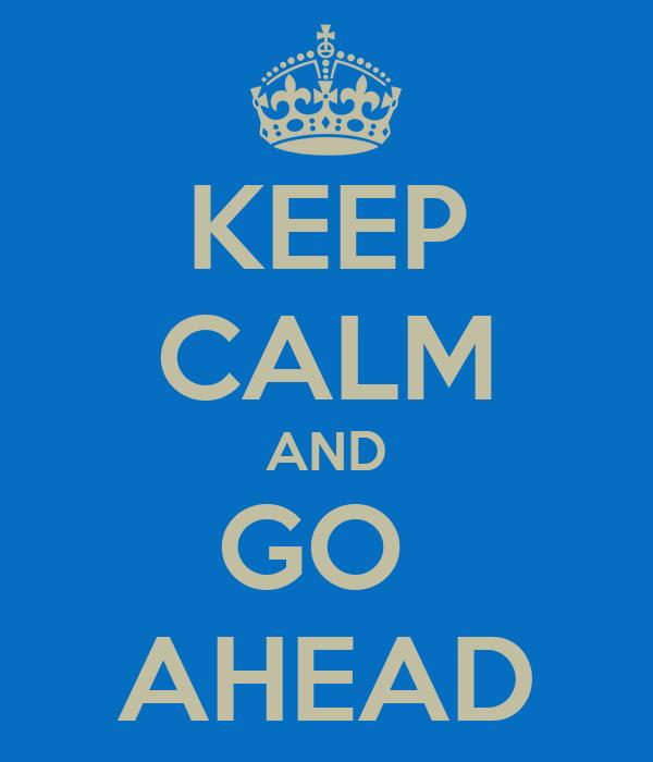 KEEP CALM AND GO  AHEAD