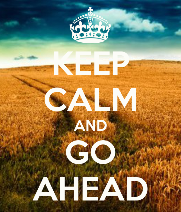 KEEP CALM AND GO AHEAD