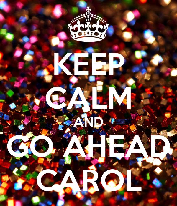 KEEP CALM AND GO AHEAD CAROL