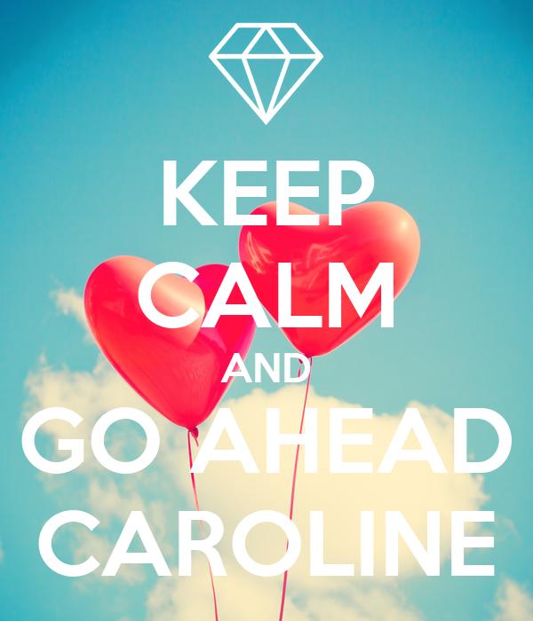 KEEP CALM AND GO AHEAD CAROLINE