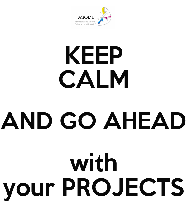 KEEP CALM AND GO AHEAD with your PROJECTS