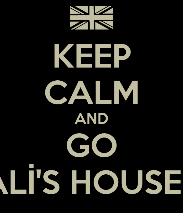 KEEP CALM AND GO ALİ'S HOUSEE