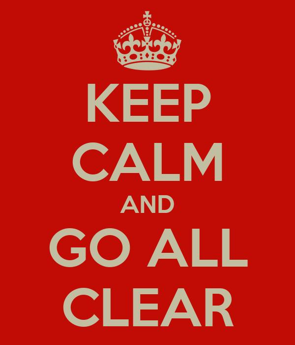 KEEP CALM AND GO ALL CLEAR