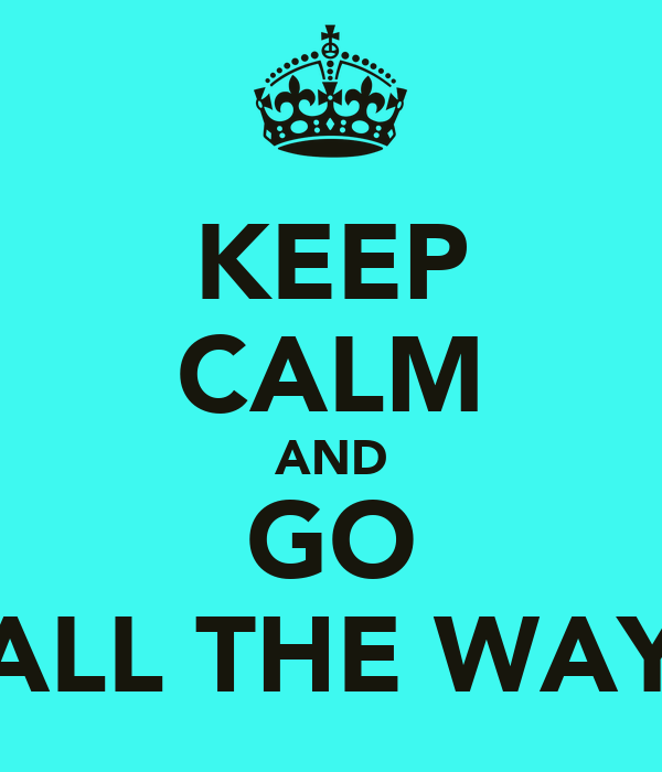 KEEP CALM AND GO ALL THE WAY