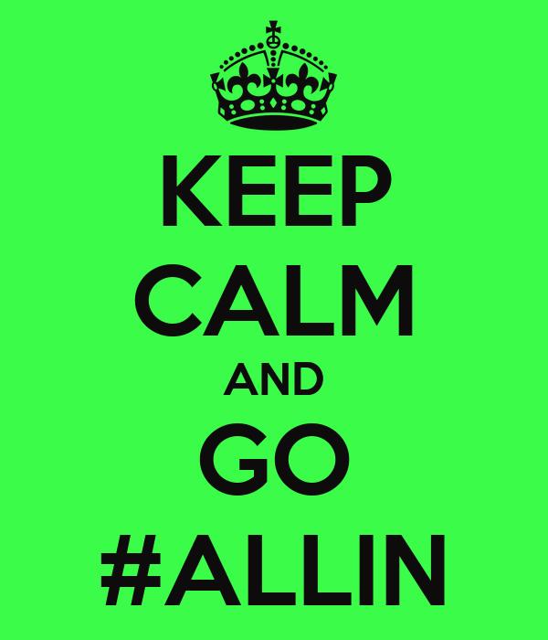 KEEP CALM AND GO #ALLIN