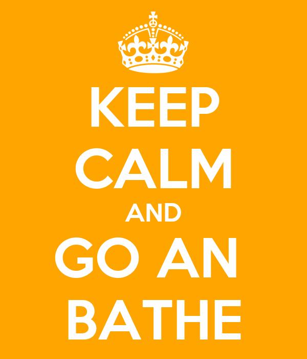 KEEP CALM AND GO AN  BATHE