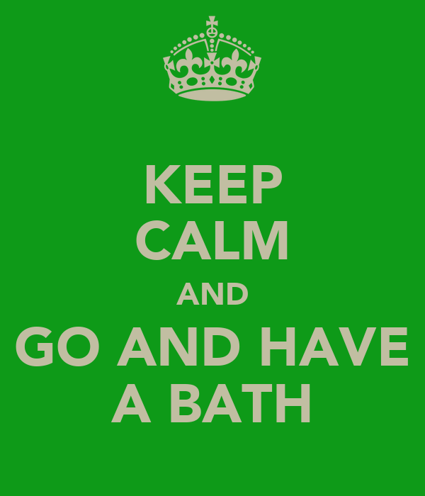 KEEP CALM AND GO AND HAVE A BATH
