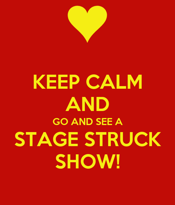 KEEP CALM AND GO AND SEE A STAGE STRUCK SHOW!