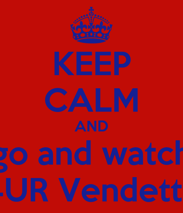 KEEP CALM AND go and watch 4UR Vendetta