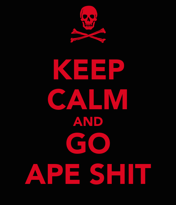 KEEP CALM AND GO APE SHIT