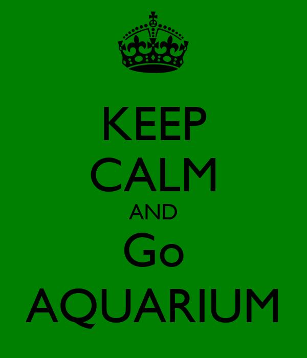 KEEP CALM AND Go AQUARIUM