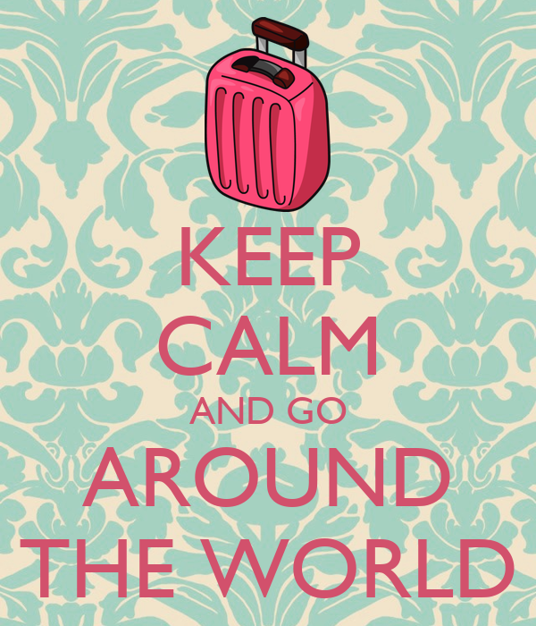 KEEP CALM AND GO AROUND THE WORLD