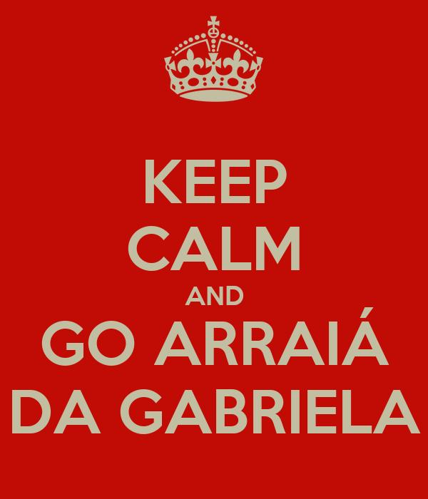KEEP CALM AND GO ARRAIÁ DA GABRIELA