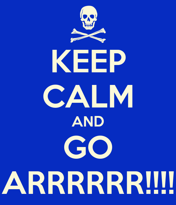 KEEP CALM AND GO ARRRRRR!!!!