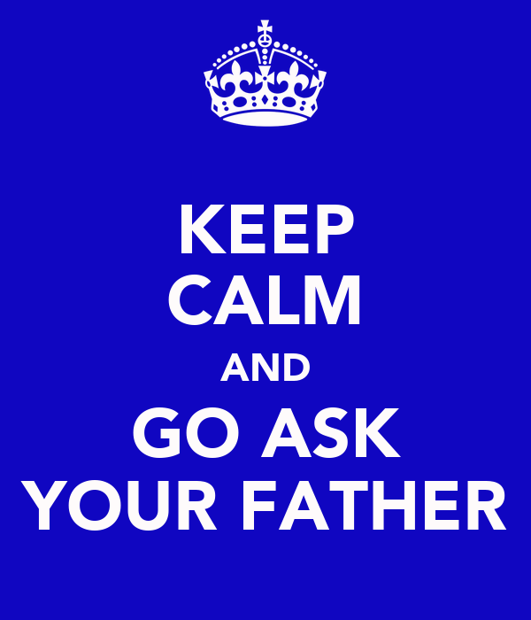 KEEP CALM AND GO ASK YOUR FATHER