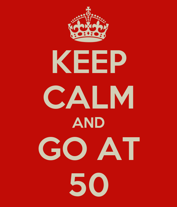 KEEP CALM AND GO AT 50