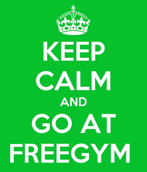 KEEP CALM AND GO AT FREEGYM