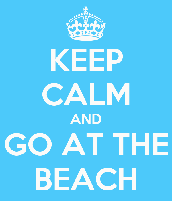 KEEP CALM AND GO AT THE BEACH