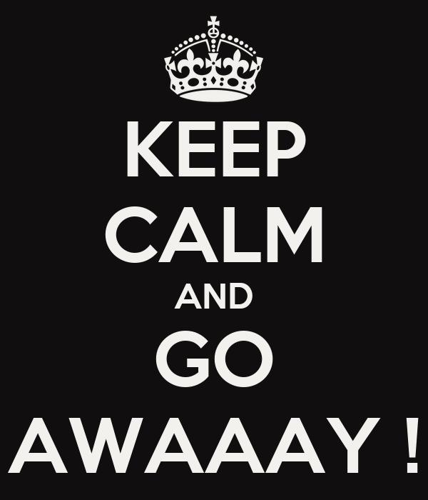 KEEP CALM AND GO AWAAAY !
