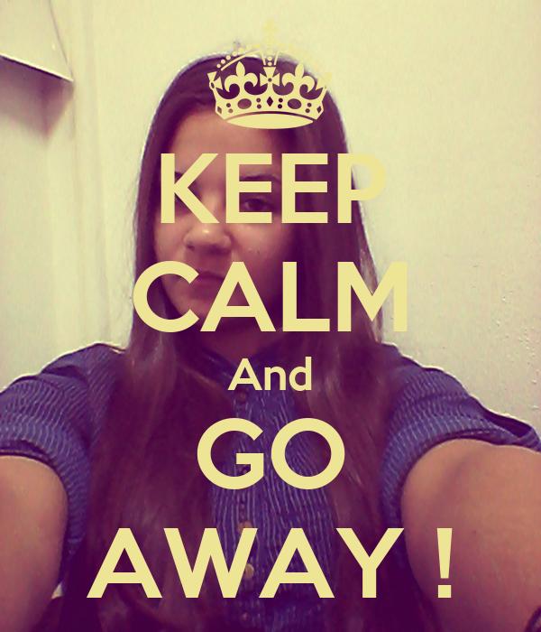 KEEP CALM And GO AWAY !