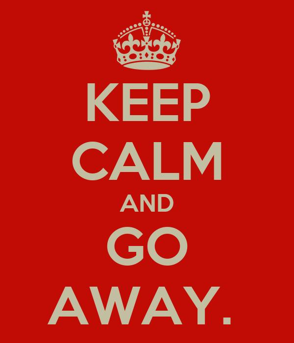 KEEP CALM AND GO AWAY.
