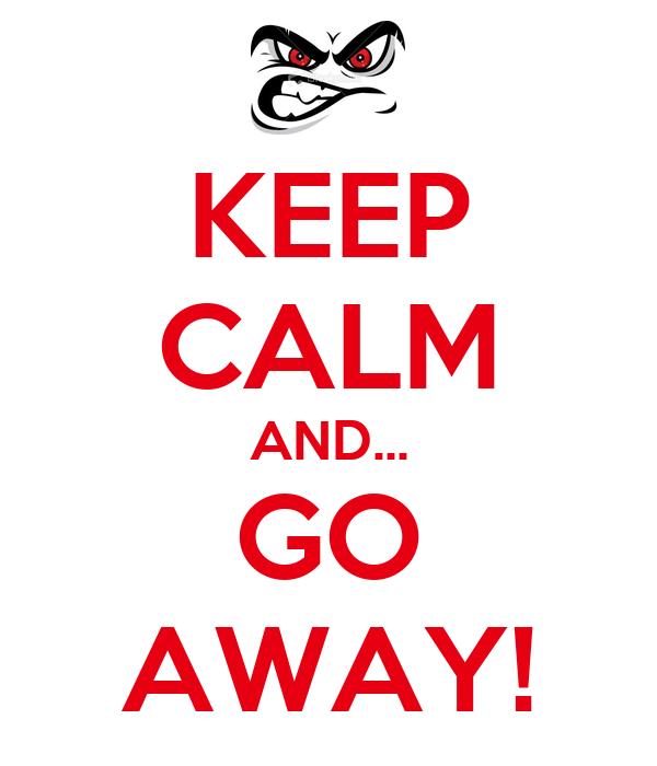 KEEP CALM AND... GO AWAY!