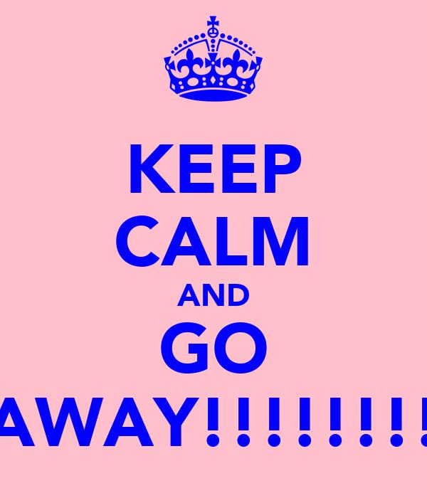 KEEP CALM AND GO AWAY!!!!!!!!