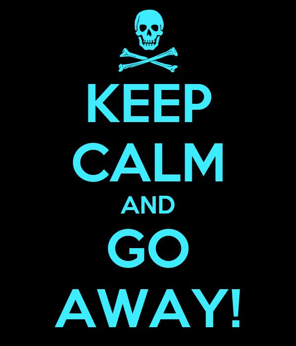 KEEP CALM AND GO AWAY!