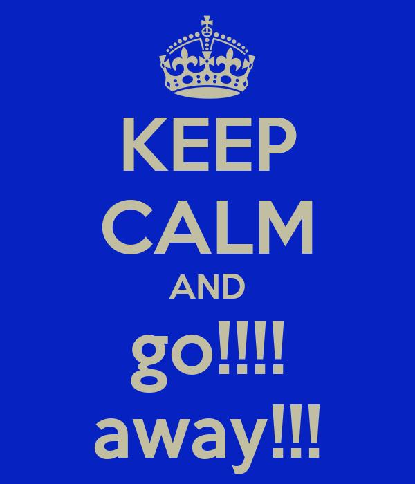 KEEP CALM AND go!!!! away!!!