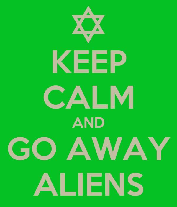 KEEP CALM AND GO AWAY ALIENS