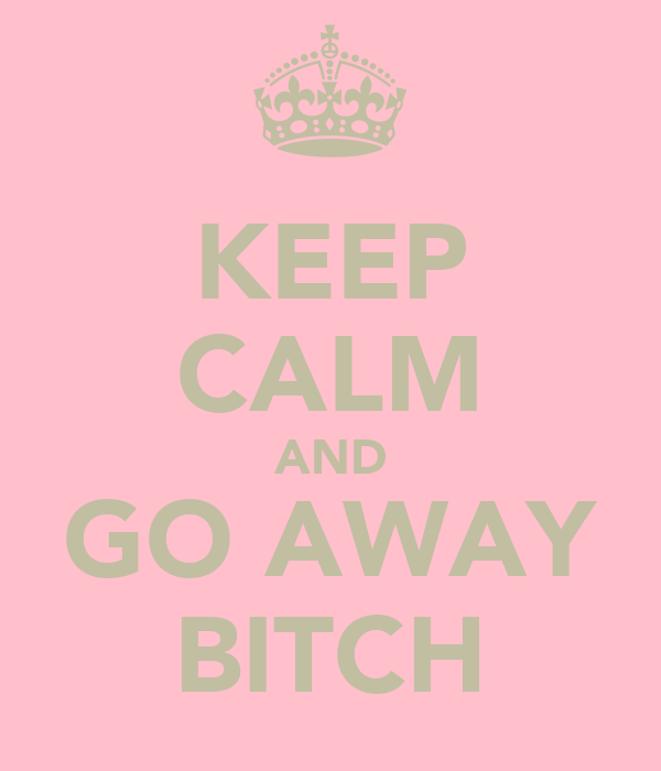KEEP CALM AND GO AWAY BITCH